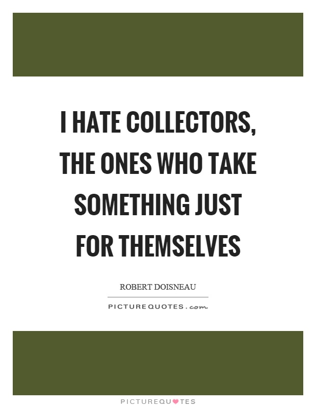 I hate collectors, the ones who take something just for themselves Picture Quote #1