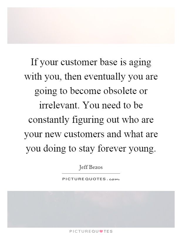 If your customer base is aging with you, then eventually you are going to become obsolete or irrelevant. You need to be constantly figuring out who are your new customers and what are you doing to stay forever young Picture Quote #1