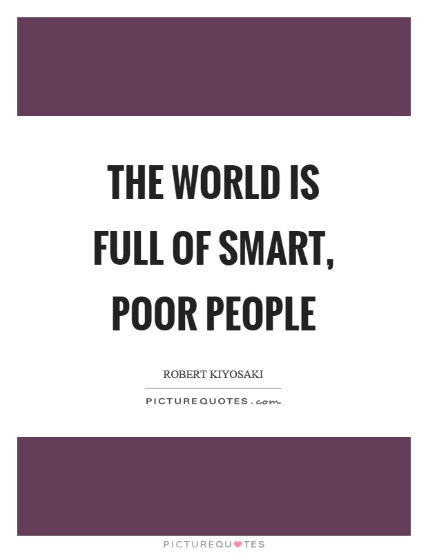 The world is full of smart, poor people Picture Quote #1
