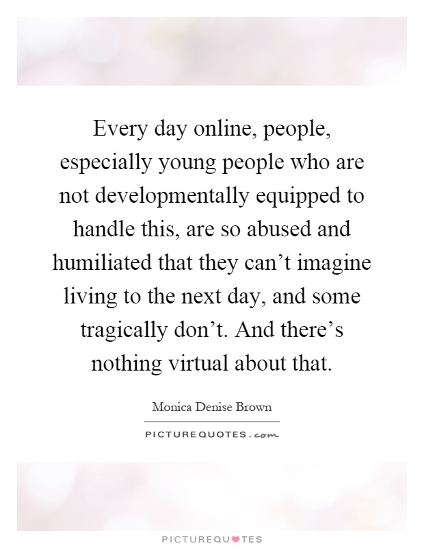 Every day online, people, especially young people who are not developmentally equipped to handle this, are so abused and humiliated that they can't imagine living to the next day, and some tragically don't. And there's nothing virtual about that Picture Quote #1