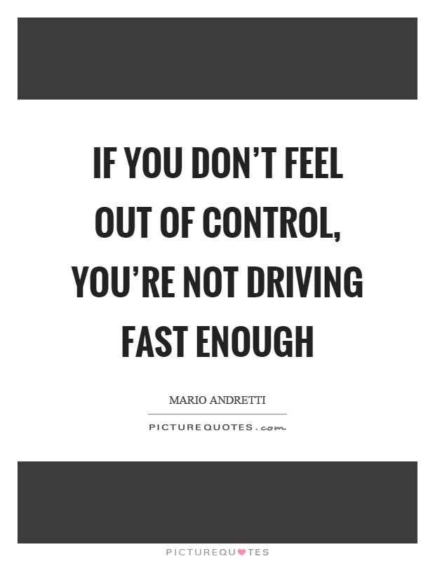 If you don't feel out of control, you're not driving fast enough Picture Quote #1