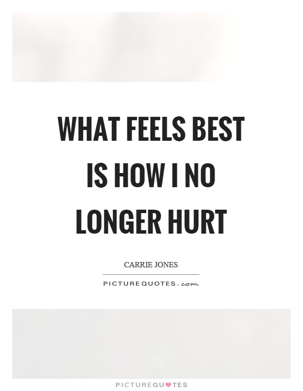 What feels best is how I no longer hurt Picture Quote #1