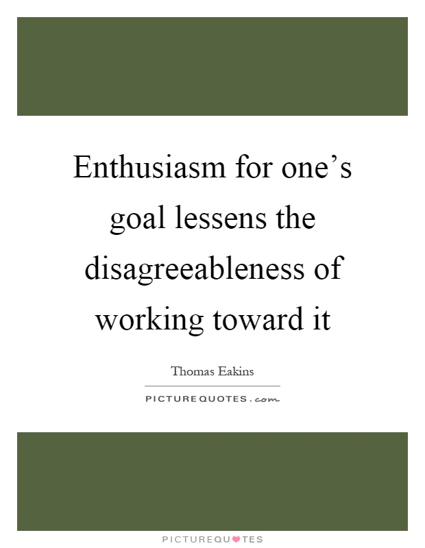 Enthusiasm for one's goal lessens the disagreeableness of working toward it Picture Quote #1