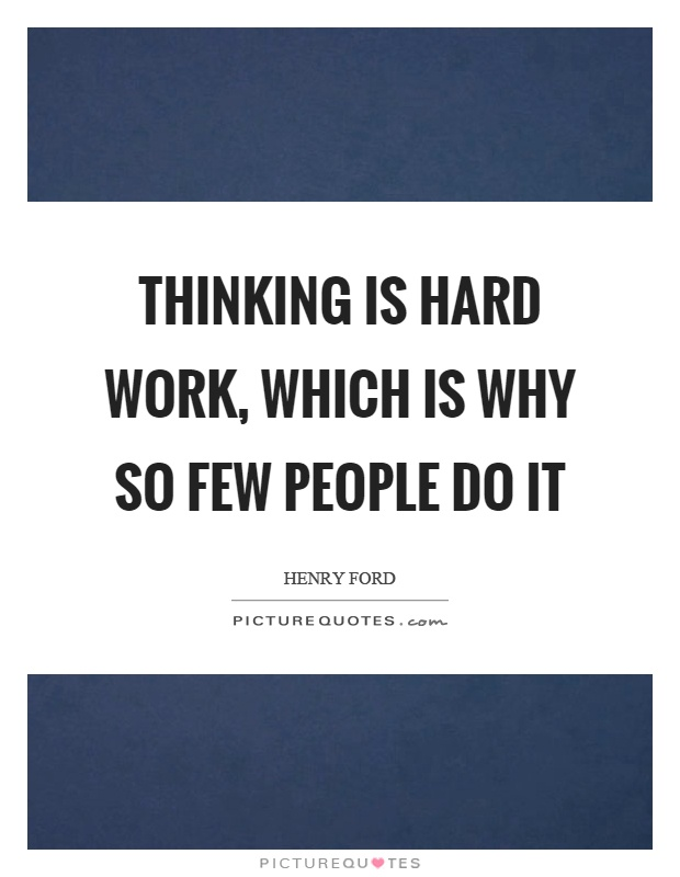 Thinking is hard work, which is why so few people do it Picture Quote #1