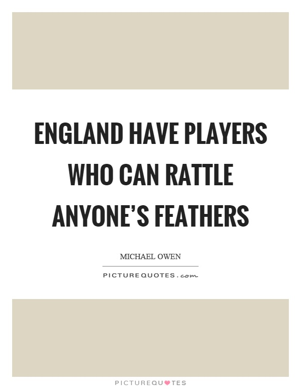 England have players who can rattle anyone's feathers Picture Quote #1
