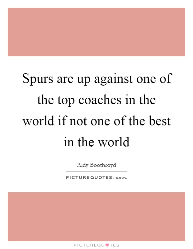 Spurs are up against one of the top coaches in the world if not one of the best in the world Picture Quote #1