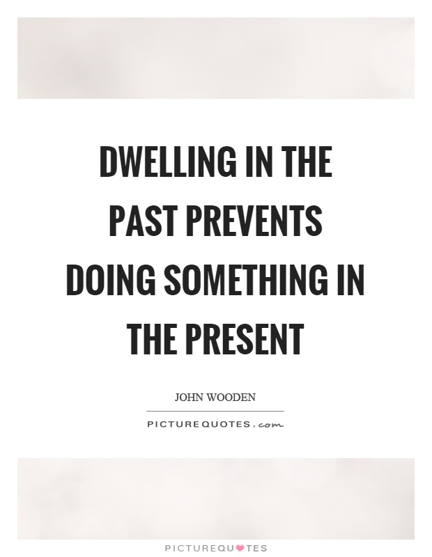 Dwelling in the past prevents doing something in the present Picture Quote #1