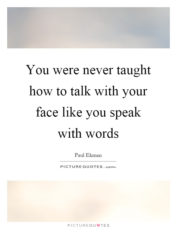 You were never taught how to talk with your face like you speak with words Picture Quote #1