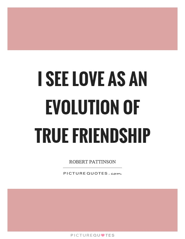 I see love as an evolution of true friendship Picture Quote #1