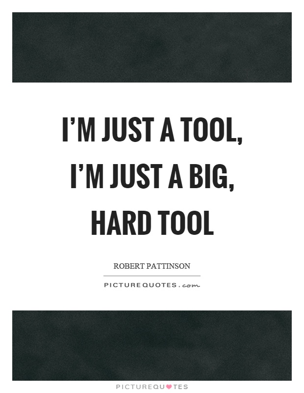 I'm just a tool, I'm just a big, hard tool Picture Quote #1