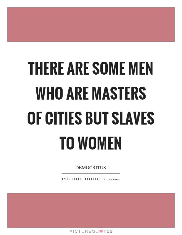 There are some men who are masters of cities but slaves to women Picture Quote #1
