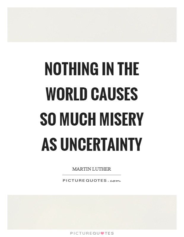 Nothing in the world causes so much misery as uncertainty Picture Quote #1