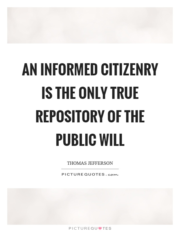 An informed citizenry is the only true repository of the public will Picture Quote #1