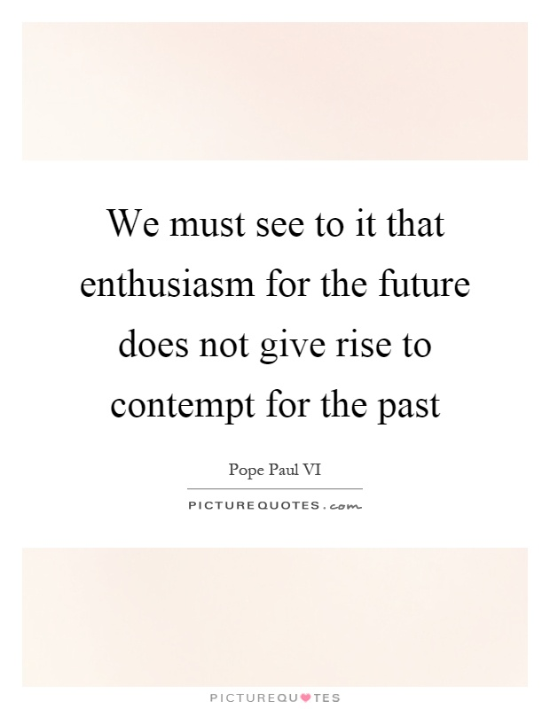 We must see to it that enthusiasm for the future does not give rise to contempt for the past Picture Quote #1