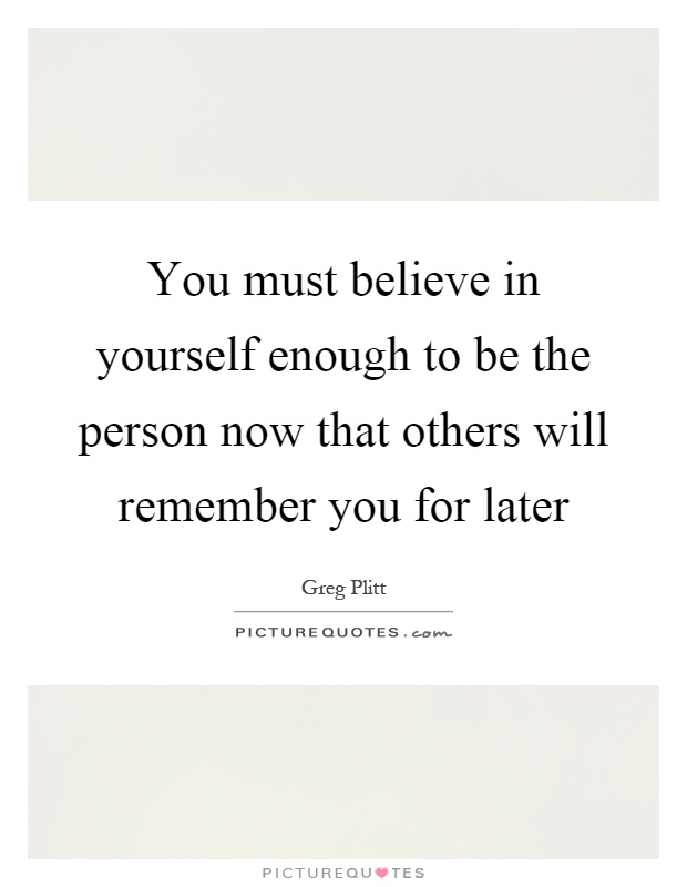 You must believe in yourself enough to be the person now that others will remember you for later Picture Quote #1