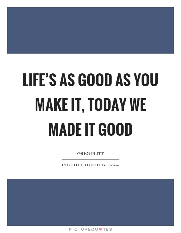 Life's as good as you make it, today we made it good Picture Quote #1