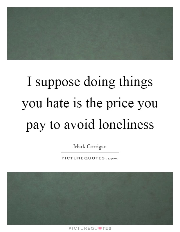 I suppose doing things you hate is the price you pay to avoid loneliness Picture Quote #1