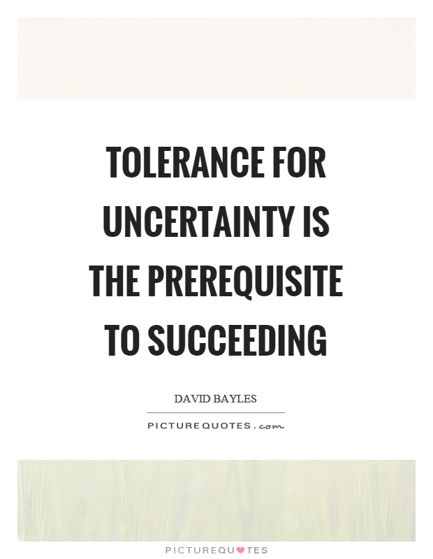 Succeeding Quotes Cool Tolerance For Uncertainty Is The Prerequisite To Succeeding