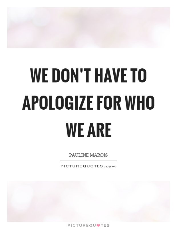 We don't have to apologize for who we are Picture Quote #1