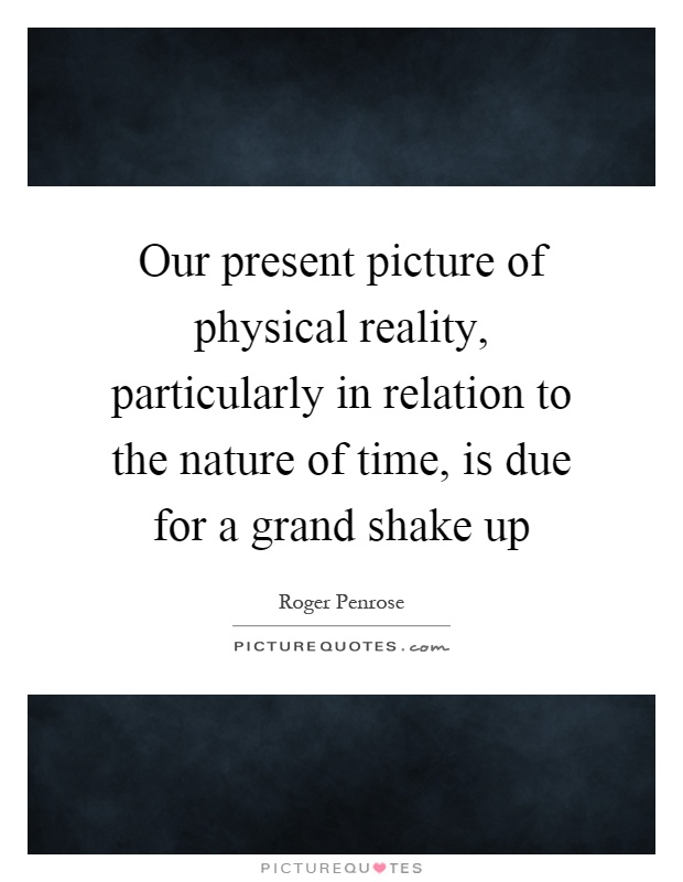 Our present picture of physical reality, particularly in relation to the nature of time, is due for a grand shake up Picture Quote #1