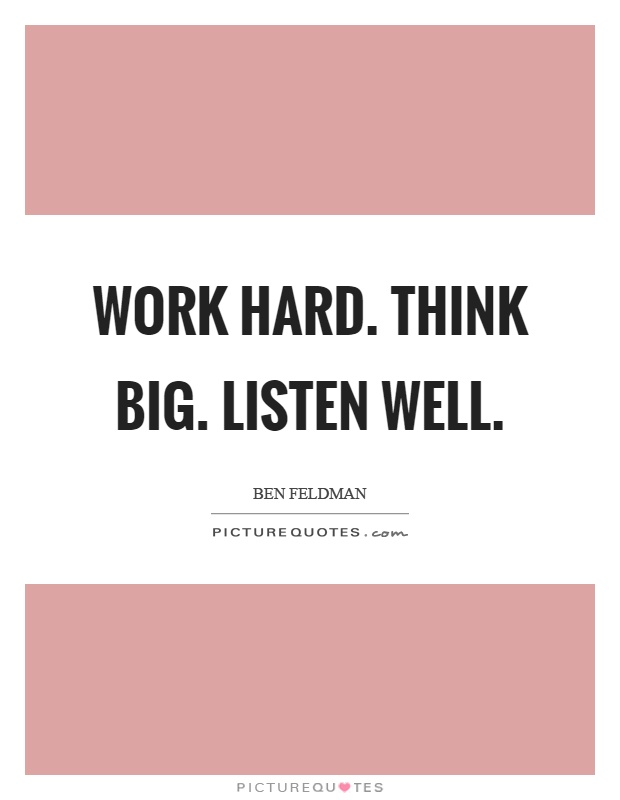 Work hard. Think big. Listen well Picture Quote #1