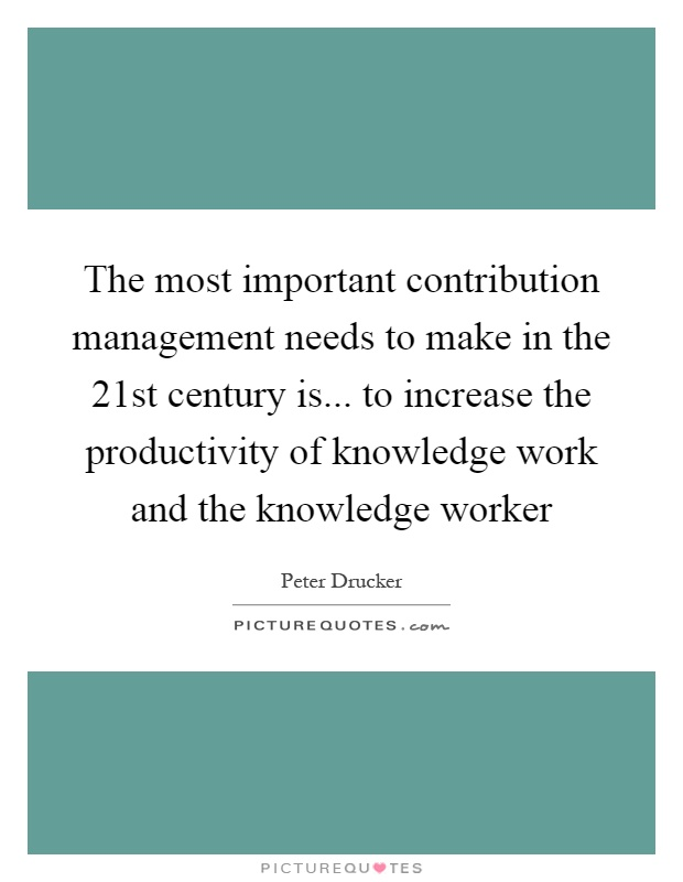 The most important contribution management needs to make in the 21st century is... to increase the productivity of knowledge work and the knowledge worker Picture Quote #1