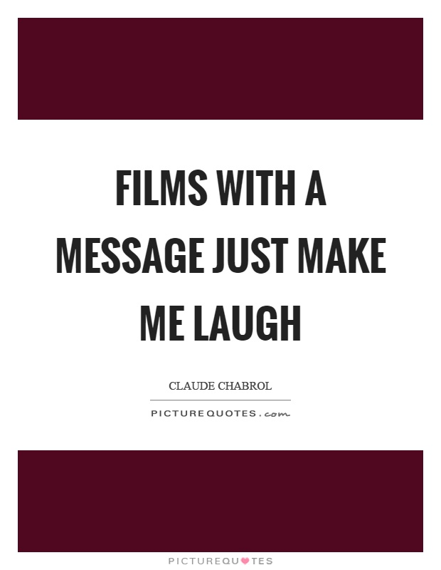 Films with a message just make me laugh Picture Quote #1