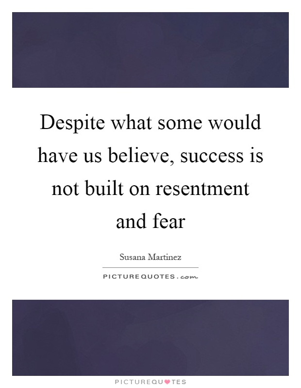 Despite what some would have us believe, success is not built on resentment and fear Picture Quote #1
