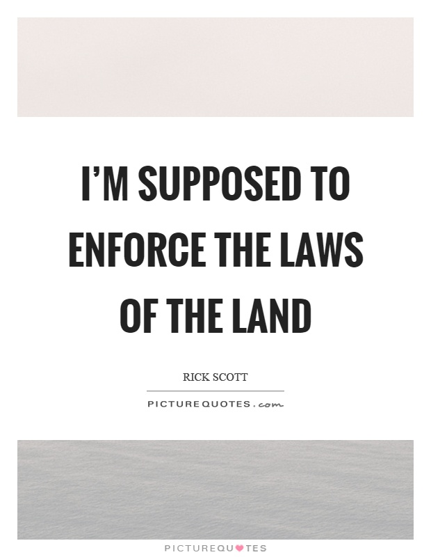 I'm supposed to enforce the laws of the land Picture Quote #1