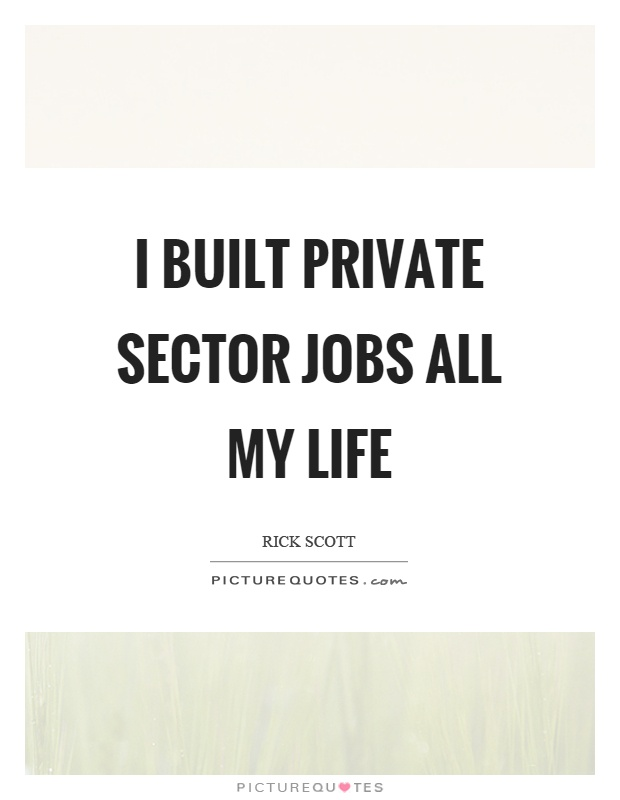 I built private sector jobs all my life Picture Quote #1