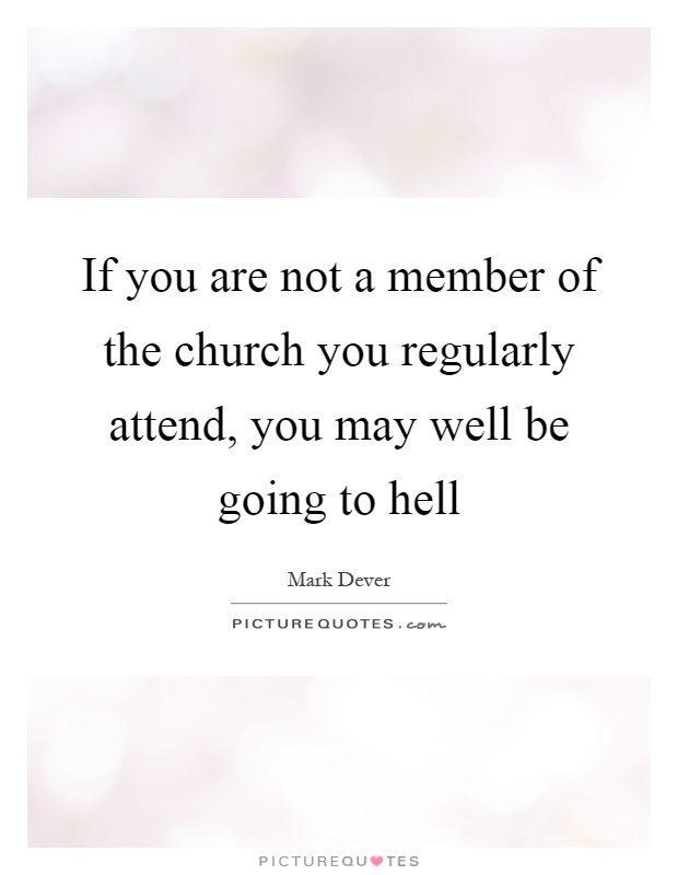 If you are not a member of the church you regularly attend, you may well be going to hell Picture Quote #1