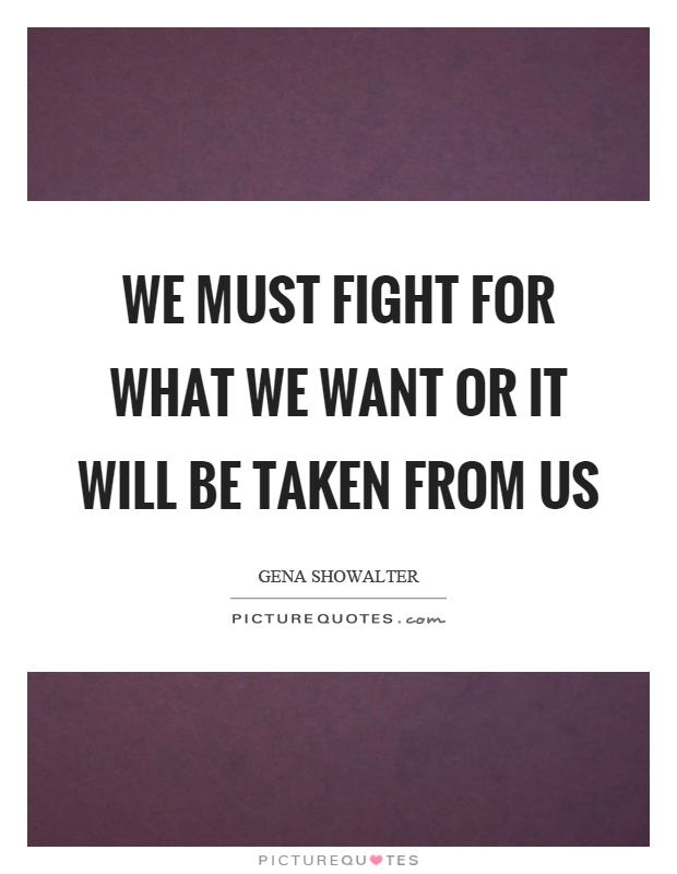 We must fight for what we want or it will be taken from us Picture Quote #1