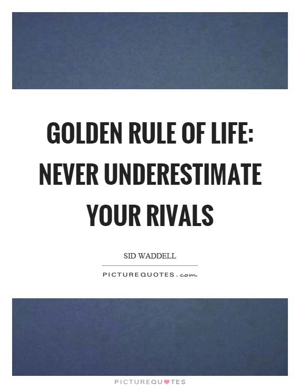 Golden rule of life: never underestimate your rivals Picture Quote #1