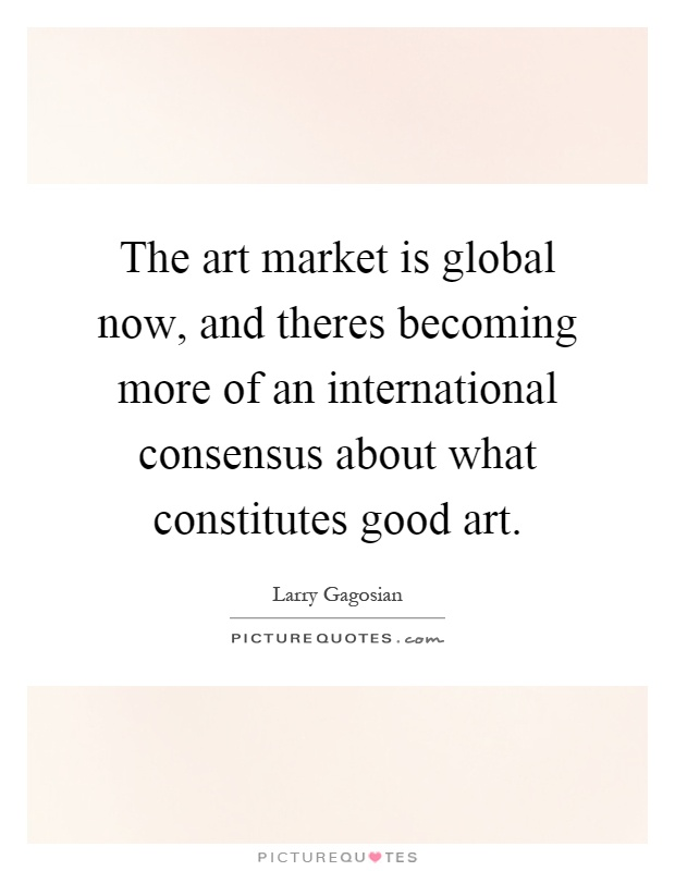 The art market is global now, and theres becoming more of an international consensus about what constitutes good art Picture Quote #1