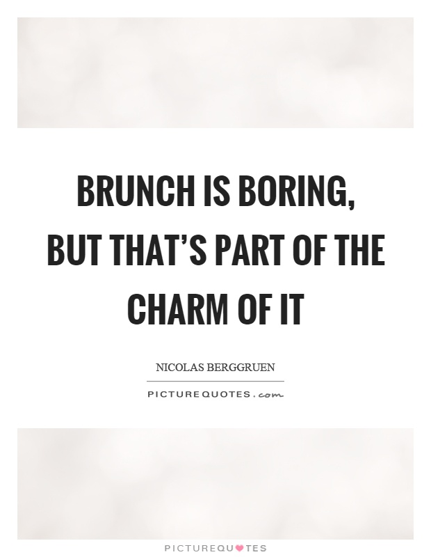Brunch is boring, but that's part of the charm of it Picture Quote #1
