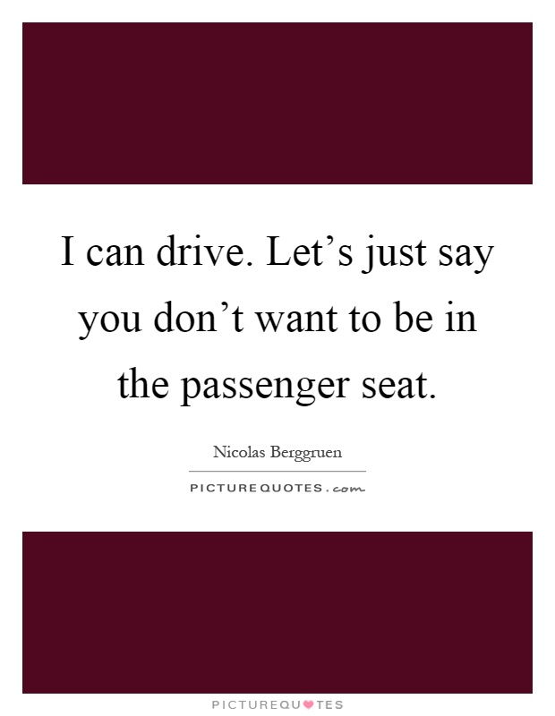 I can drive. Let's just say you don't want to be in the passenger seat Picture Quote #1