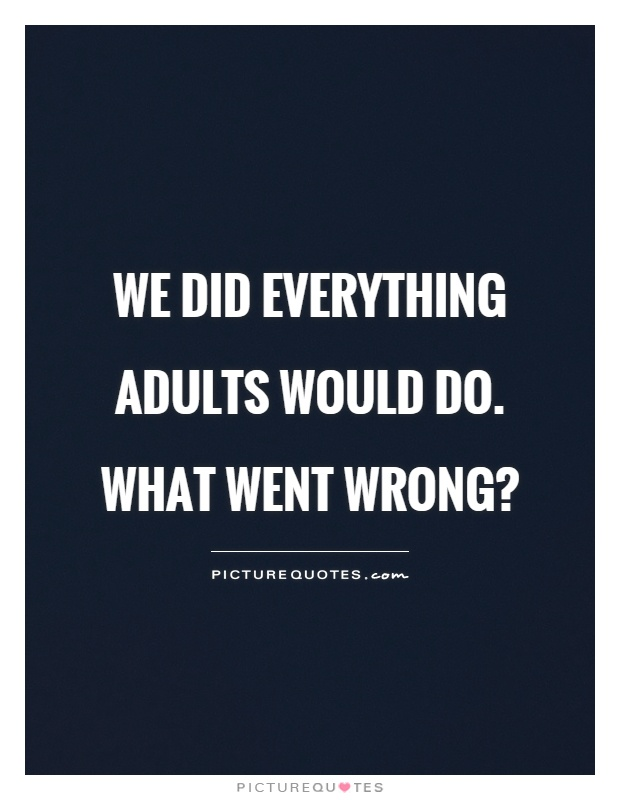 We did everything adults would do. What went wrong? Picture Quote #1