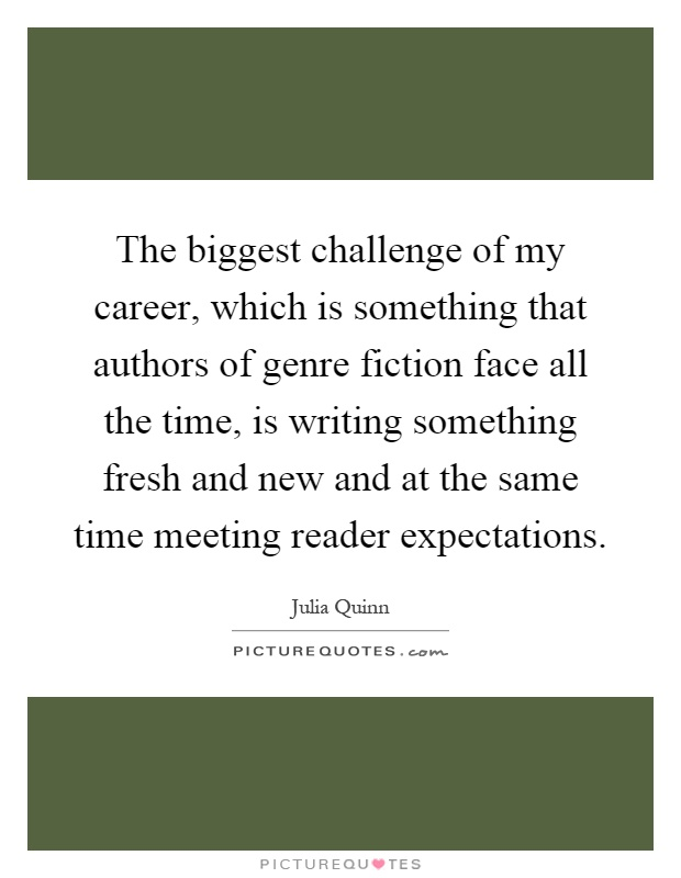 The biggest challenge of my career, which is something that authors of genre fiction face all the time, is writing something fresh and new and at the same time meeting reader expectations Picture Quote #1