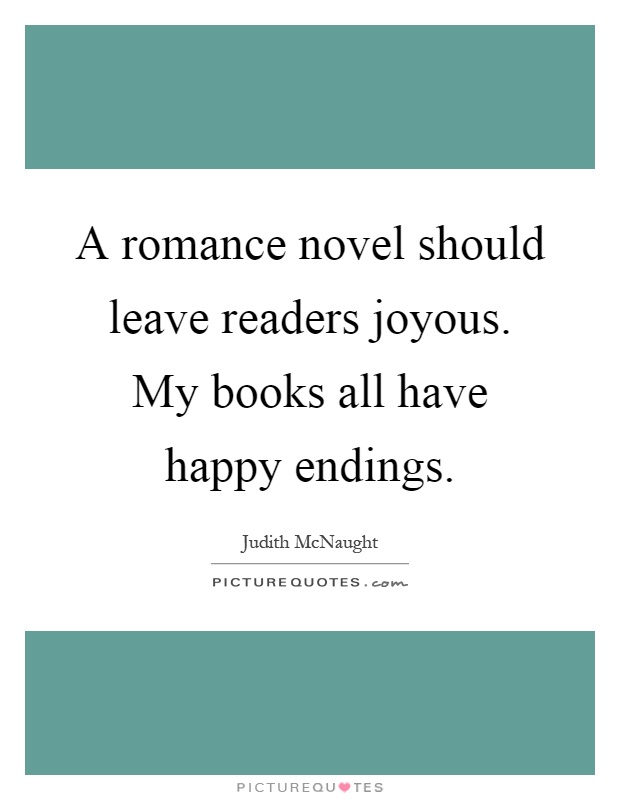 A romance novel should leave readers joyous. My books all have happy endings Picture Quote #1