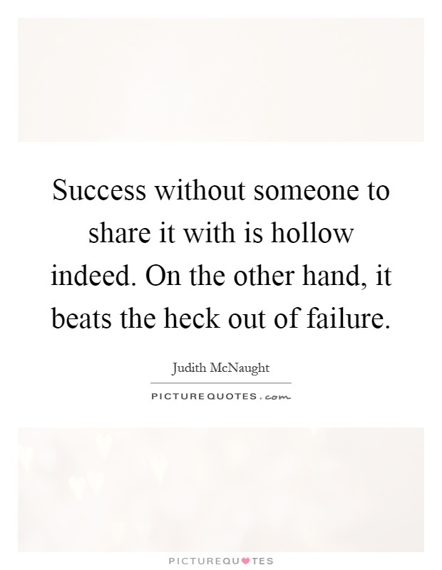 Success without someone to share it with is hollow indeed. On the other hand, it beats the heck out of failure Picture Quote #1