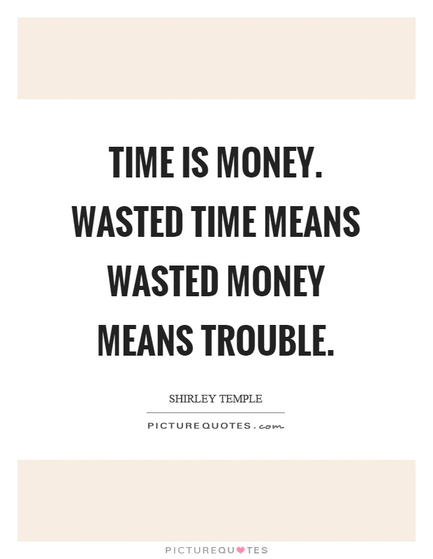 Time is money. Wasted time means wasted money means trouble Picture Quote #1