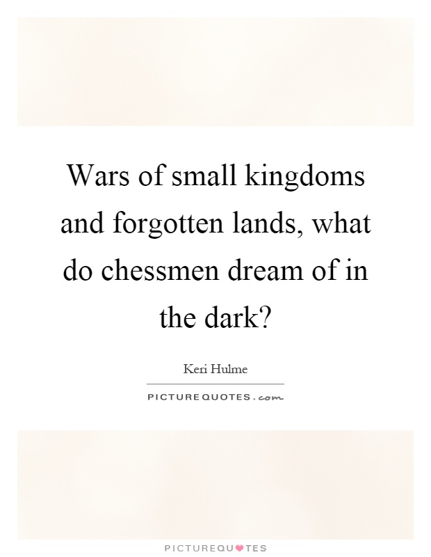 Wars of small kingdoms and forgotten lands, what do chessmen dream of in the dark? Picture Quote #1