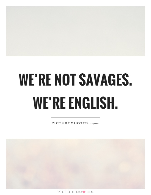 We're not savages. We're English Picture Quote #1