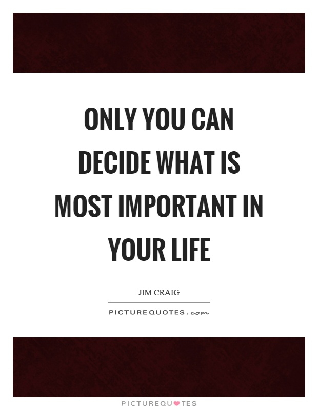 Only you can decide what is most important in your life Picture Quote #1