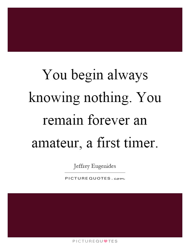You begin always knowing nothing. You remain forever an amateur, a first timer Picture Quote #1