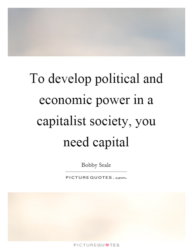 To develop political and economic power in a capitalist society, you need capital Picture Quote #1