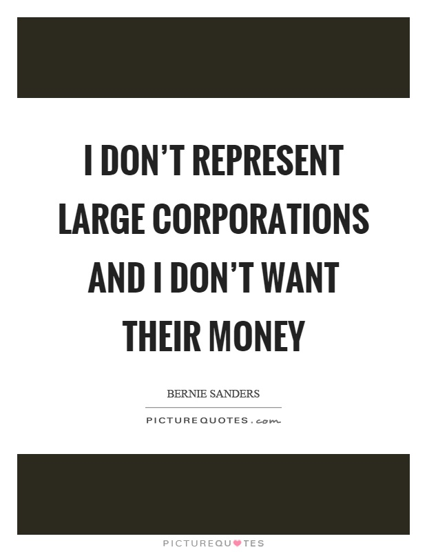 I don't represent large corporations and I don't want their money Picture Quote #1