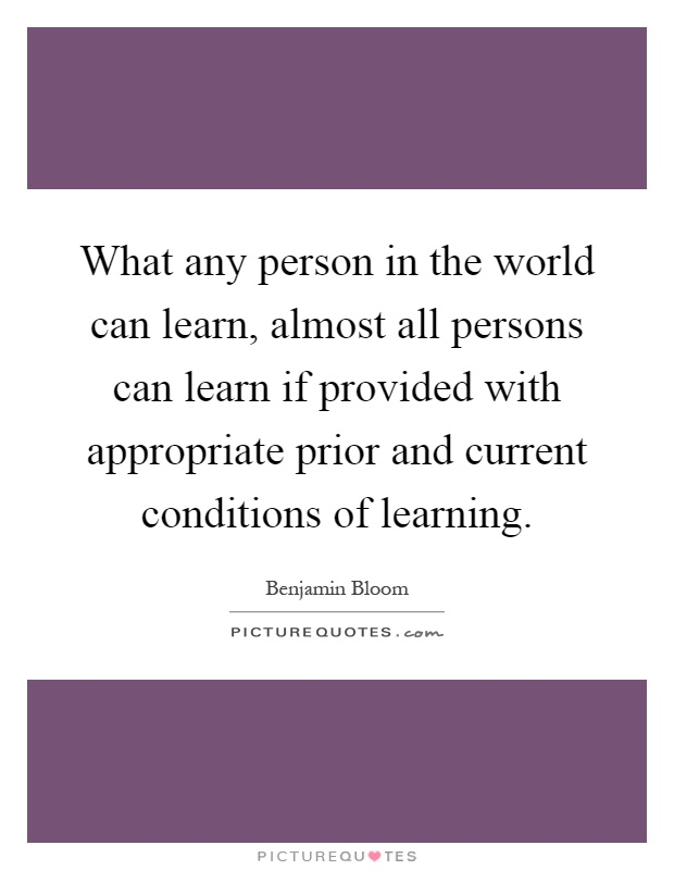 What any person in the world can learn, almost all persons can learn if provided with appropriate prior and current conditions of learning Picture Quote #1