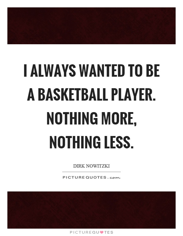 I always wanted to be a basketball player. Nothing more, nothing less Picture Quote #1