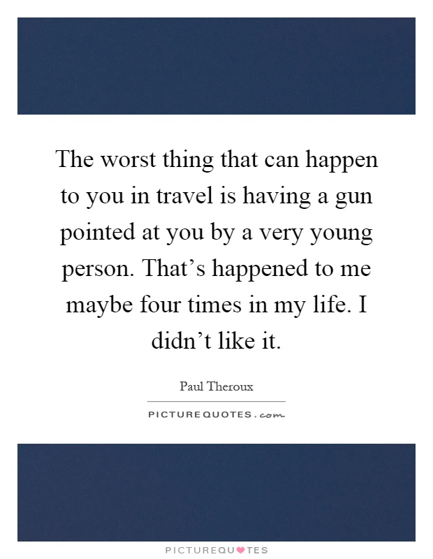 The worst thing that can happen to you in travel is having a gun pointed at you by a very young person. That's happened to me maybe four times in my life. I didn't like it Picture Quote #1
